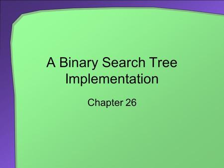 A Binary Search Tree Implementation Chapter 26. 2 Chapter Contents Getting Started An Interface for the Binary Search Tree Duplicate Entries Beginning.