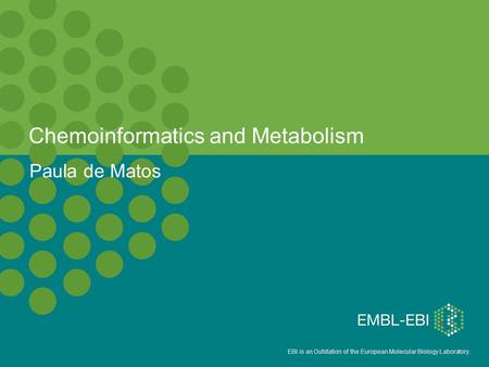 EBI is an Outstation of the European Molecular Biology Laboratory. Chemoinformatics and Metabolism Paula de Matos.