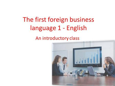 The first foreign business language 1 - English An introductory class.