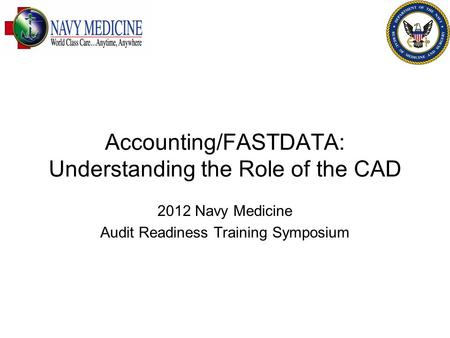 Accounting/FASTDATA: Understanding the Role of the CAD 2012 Navy Medicine Audit Readiness Training Symposium.