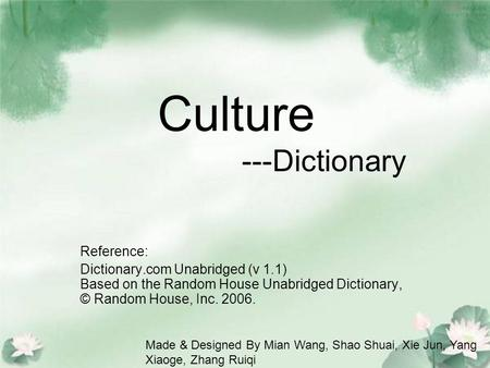 Culture ---Dictionary Reference: Dictionary.com Unabridged (v 1.1) Based on the Random House Unabridged Dictionary, © Random House, Inc. 2006. Made & Designed.