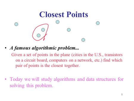 1 Closest Points A famous algorithmic problem... Given a set of points in the plane (cities in the U.S., transistors on a circuit board, computers on a.