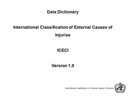 Data Dictionary International Classification of External Causes of Injuries ICECI Version 1.0 International Classification of External Causes of Injuries.