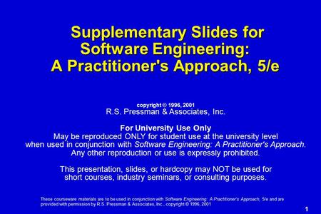 1 These courseware materials are to be used in conjunction with Software Engineering: A Practitioner's Approach, 5/e and are provided with permission by.