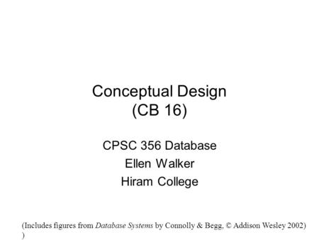 Conceptual Design (CB 16) CPSC 356 Database Ellen Walker Hiram College (Includes figures from Database Systems by Connolly & Begg, © Addison Wesley 2002)