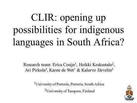 CLIR: opening up possibilities for indigenous languages in South Africa? Research team: Erica Cosijn1, Heikki Keskustalo2, Ari Pirkola2, Karen de Wet1.