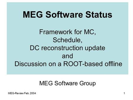 MEG-Review Feb. 20041 MEG Software Group MEG Software Status Framework for MC, Schedule, DC reconstruction update and Discussion on a ROOT-based offline.