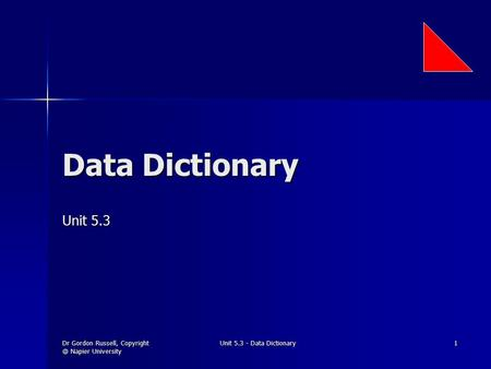 Dr Gordon Russell, Napier University Unit 5.3 - Data Dictionary 1 Data Dictionary Unit 5.3.