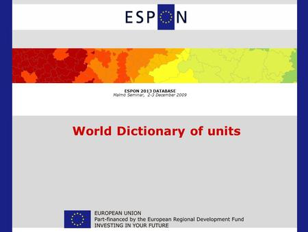 ESPON 2013 DATABASE Malmö Seminar, 2-3 December 2009 World Dictionary of units.