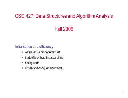 1 CSC 427: Data Structures and Algorithm Analysis Fall 2006 Inheritance and efficiency  ArrayList  SortedArrayList  tradeoffs with adding/searching.