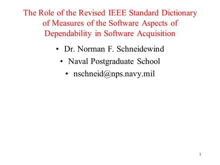 1 The Role of the Revised IEEE Standard Dictionary of Measures of the Software Aspects of Dependability in Software Acquisition Dr. Norman F. Schneidewind.
