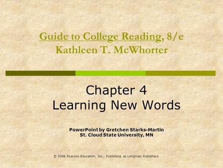 © 2008 Pearson Education, Inc., Publishing as Longman Publishers Guide to College Reading, 8/e Kathleen T. McWhorter Chapter 4 Learning New Words PowerPoint.