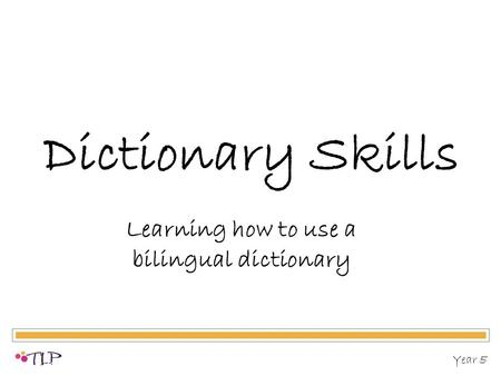 Dictionary Skills Learning how to use a bilingual dictionary Year 5.