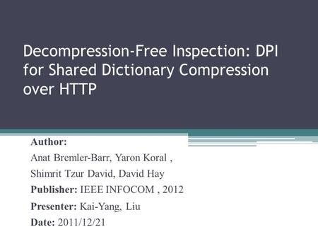Decompression-Free Inspection: DPI for Shared Dictionary Compression over HTTP Author: Anat Bremler-Barr, Yaron Koral, Shimrit Tzur David, David Hay Publisher: