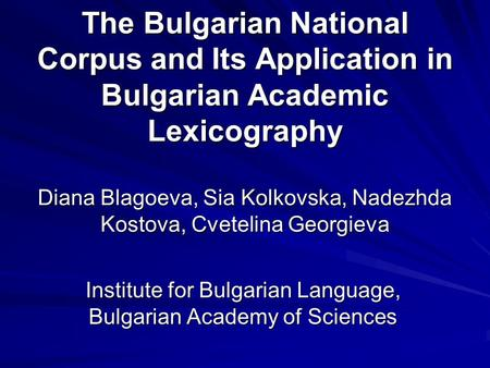 The Bulgarian National Corpus and Its Application in Bulgarian Academic Lexicography Diana Blagoeva, Sia Kolkovska, Nadezhda Kostova, Cvetelina Georgieva.