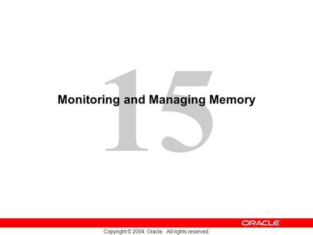 15 Copyright © 2004, Oracle. All rights reserved. Monitoring and Managing Memory.
