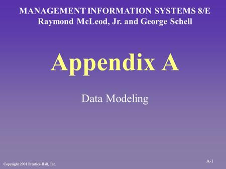 Appendix A Data Modeling MANAGEMENT INFORMATION SYSTEMS 8/E Raymond McLeod, Jr. and George Schell Copyright 2001 Prentice-Hall, Inc. A-1.