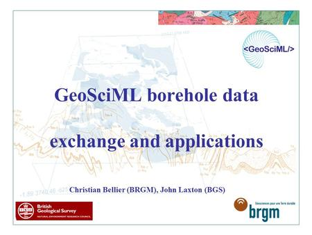 GeoSciML borehole data exchange and applications Christian Bellier (BRGM), John Laxton (BGS)