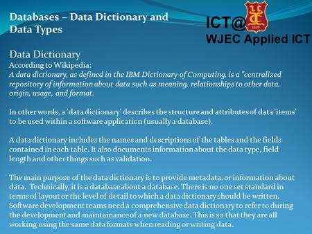 WJEC Applied ICT Databases – Data Dictionary and Data Types Data Dictionary According to Wikipedia: A data dictionary, as defined in the IBM Dictionary.