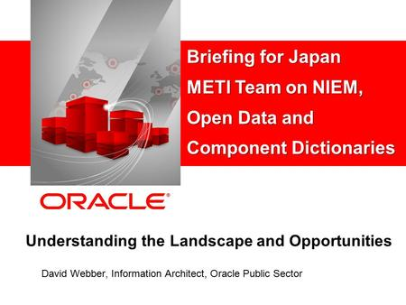 Understanding the Landscape and Opportunities David Webber, Information Architect, Oracle Public Sector Briefing for Japan METI Team on NIEM, Open Data.
