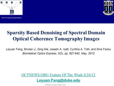 Duke University COPYRIGHT © DUKE UNIVERSITY 2012 Sparsity Based Denoising of Spectral Domain Optical Coherence Tomography Images Leyuan Fang, Shutao Li,