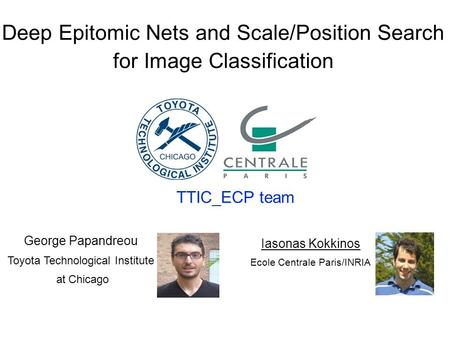 1 TTIC_ECP: Deep Epitomic CNNs and Explicit Scale/Position Search Deep Epitomic Nets and Scale/Position Search for Image Classification TTIC_ECP team George.