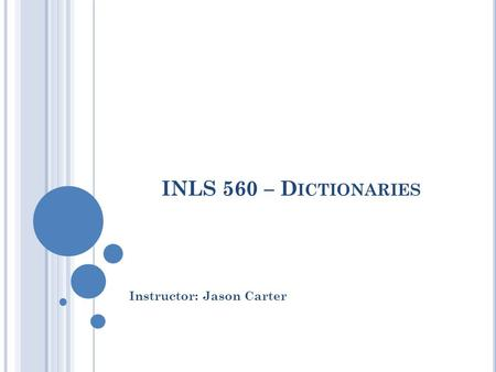 INLS 560 – D ICTIONARIES Instructor: Jason Carter.