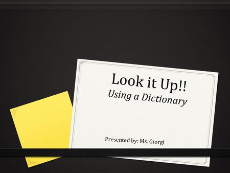 Look it Up!! Using a Dictionary Presented by: Ms. Giorgi.