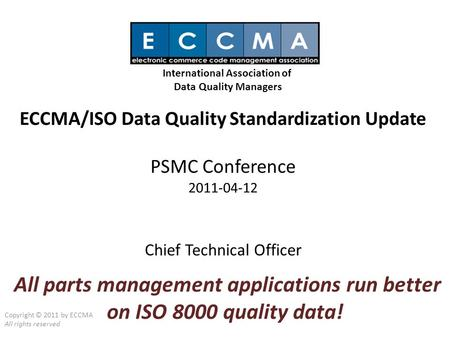 ECCMA/ISO Data Quality Standardization Update PSMC Conference 2011-04-12 Chief Technical Officer Copyright © 2011 by ECCMA All rights reserved International.