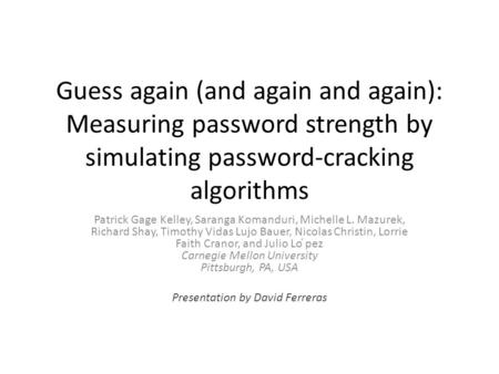 Guess again (and again and again): Measuring password strength by simulating password-cracking algorithms Patrick Gage Kelley, Saranga Komanduri, Michelle.
