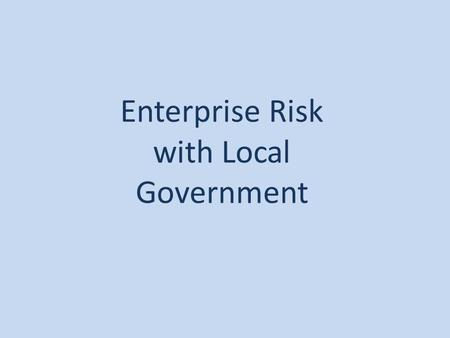 Enterprise Risk with Local Government. Enterprise Risk a process, effected by an entity's board of directors, management and other personnel, applied.