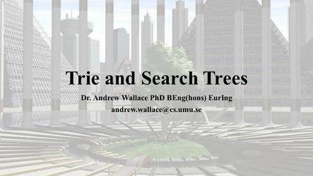Trie and Search Trees Dr. Andrew Wallace PhD BEng(hons) EurIng