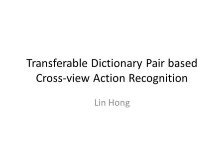 Transferable Dictionary Pair based Cross-view Action Recognition Lin Hong.