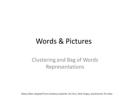 Words & Pictures Clustering and Bag of Words Representations Many slides adapted from Svetlana Lazebnik, Fei-Fei Li, Rob Fergus, and Antonio Torralba.