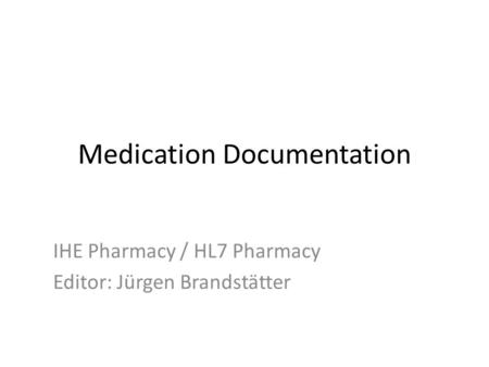 Medication Documentation IHE Pharmacy / HL7 Pharmacy Editor: Jürgen Brandstätter.