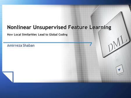 Nonlinear Unsupervised Feature Learning How Local Similarities Lead to Global Coding Amirreza Shaban.