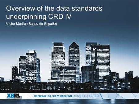 Overview of the data standards underpinning CRD IV Víctor Morilla (Banco de España)