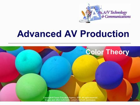 1 Advanced AV Production Color Theory Copyright © Texas Education Agency, 2012. All rights reserved. Images and other multimedia content used with permission.