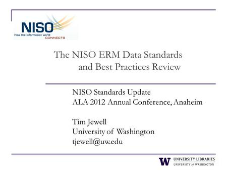 The NISO ERM Data Standards and Best Practices Review NISO Standards Update ALA 2012 Annual Conference, Anaheim Tim Jewell University of Washington