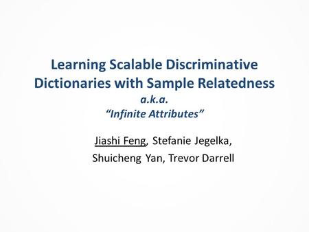 "Learning Scalable Discriminative Dictionaries with Sample Relatedness a.k.a. ""Infinite Attributes"" Jiashi Feng, Stefanie Jegelka, Shuicheng Yan, Trevor."