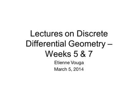 Lectures on Discrete Differential Geometry – Weeks 5 & 7 Etienne Vouga March 5, 2014 TexPoint fonts used in EMF. Read the TexPoint manual before you delete.