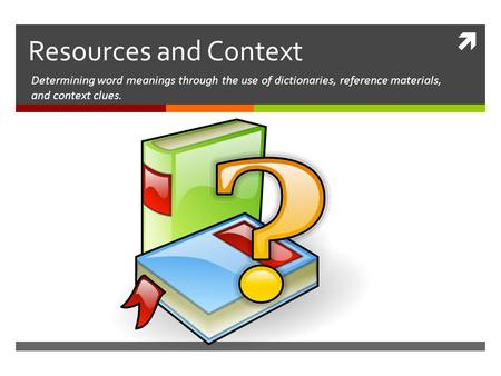  Resources and Context Determining word meanings through the use of dictionaries, reference materials, and context clues.