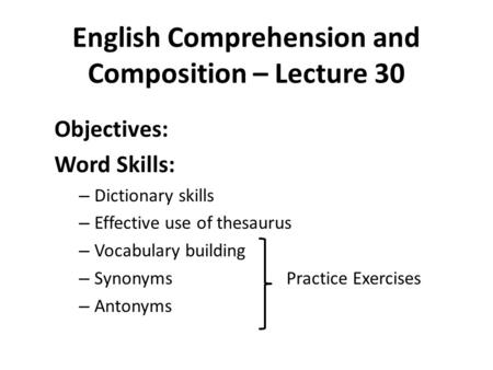 English Comprehension and Composition – Lecture 30 Objectives: Word Skills: – Dictionary skills – Effective use of thesaurus – Vocabulary building – Synonyms.