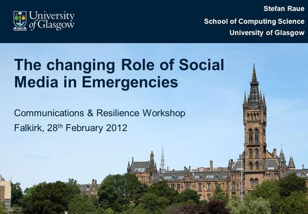 The changing Role of Social Media in Emergencies Communications & Resilience Workshop Falkirk, 28 th February 2012 Stefan Raue School of Computing Science.