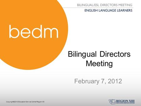 Copyright©2010 Education Service Center Region XIII Bilingual Directors Meeting February 7, 2012.