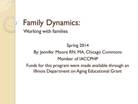 Family Dynamics: Working with families Spring 2014 By: Jennifer Moore RN. MA, Chicago Commons Member of IACCPHP Funds for this program were made available.