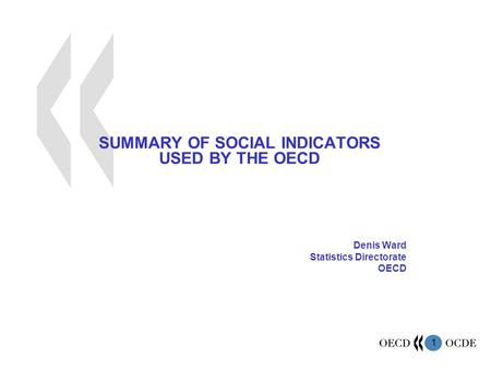 1 SUMMARY OF SOCIAL INDICATORS USED BY THE OECD Denis Ward Statistics Directorate OECD.
