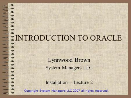 INTRODUCTION TO ORACLE Lynnwood Brown System Managers LLC Installation – Lecture 2 Copyright System Managers LLC 2007 all rights reserved.