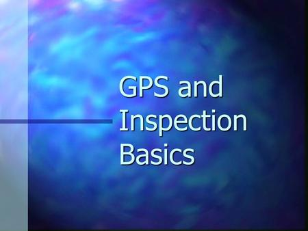 GPS and Inspection Basics. GPS Basics GPS = Global Positioning System GPS = Global Positioning System Requires minimum of 4 satellites' signals. Requires.