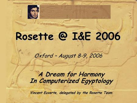 I&E 2006 I&E 2006 Oxford – August 8-9, 2006 A Dream for Harmony In Computerized Egyptology Vincent Euverte, delegated by the Rosette.